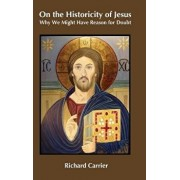 On the Historicity of Jesus: Why We Might Have Reason for Doubt, Hardcover/Richard Carrier