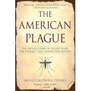 The American Plague: The Untold Story of Yellow Fever, the Epidemic That Shaped Our History, Paperback/Molly Caldwell Crosby