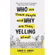 Who are These People and Why are They Yelling at me?: The Art and Science of Managing Large Angry Public Meetings, Hardcover/David R. Hardy