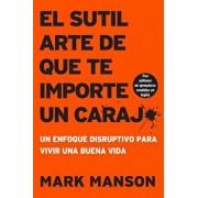 Sutil Arte de Que Te Importe Un Caraj*: Un Enfoque Disruptivo Para Vivir Una Buena Vida, Paperback/Mark Manson