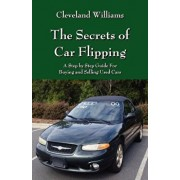 The Secrets of Car Flipping: A Step by Step Guide for Buying and Selling Used Cars, Paperback/Cleveland Williams