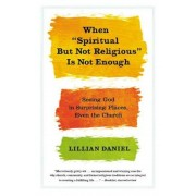 """When """"Spiritual But Not Religious"""" Is Not Enough: Seeing God in Surprising Places, Even the Church, Paperback"""