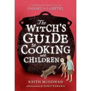 The Witch's Guide to Cooking with Children: A Modern-Day Retelling of Hansel and Gretel, Paperback/Keith McGowan