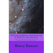 Solving Problems with Dowsing a Book for New Dowsers: Over 15 Ways to Improve Your Dowsing, Even If You Are Working by Yourself, Don't Have a Lot of R, Paperback/Henry Dowser