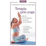 Terapia prin yoga pentru combaterea stresului si anxietatii. Cum sa iti faci un program holistic personalizat pentru a-ti exhilibra viata/Dr. Robert Butera, Erin Byron, Dr. Staffan Elgelid