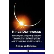 Kings Dethroned: A History of the Evolution of Astronomy from the Time of the Roman Empire Up to the Present Day; Showing It to Be an A, Paperback/Gerrard Dickson