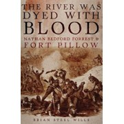 The River Was Dyed with Blood: Nathan Bedford Forrest and Fort Pillow, Hardcover/Brian Steel Wills