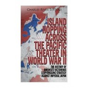 Island Hopping Across the Pacific Theater in World War II: The History of America's Victorious Leapfrogging Strategy Against Imperial Japan, Paperback/Charles River Editors