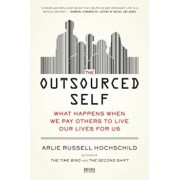 The Outsourced Self: What Happens When We Pay Others to Live Our Lives for Us, Paperback/Arlie Russell Hochschild