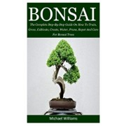 Bonsai: The Complete Step-By-Step Guide On How To Train, Grow, Cultivate, Create, Water, Prune, Repot And Care For Bonsai Tree, Paperback/Michael Williams