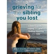 Grieving for the Sibling You Lost: A Teen's Guide to Coping with Grief and Finding Meaning After Loss, Paperback/Erica Goldblatt Hyatt