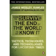 How to Survive The End Of The World As We Know It. Tactics, Techniques And Technologies For Uncertain Times, Paperback/James Wesley Rawles