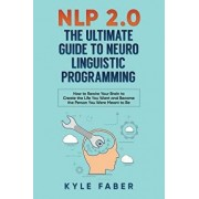 Nlp 2.0 - The Ultimate Guide to Neuro Linguistic Programming: How to Rewire Your Brain and Create the Life You Want and Become the Person You Were Mea, Paperback/Kyle Faber