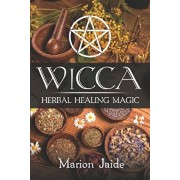 Wicca: Herbal Healing Magic: A Wiccan Beginner's Practical Guide to Casting Healing Magic with Herbs, Paperback/Marion Jaide