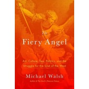The Fiery Angel: Art, Culture, Sex, Politics, and the Struggle for the Soul of the West, Hardcover