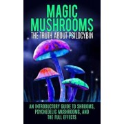 Magic Mushrooms: The Truth about Psilocybin: An Introductory Guide to Shrooms, Psychedelic Mushrooms, and the Full Effects, Paperback/Colin Willis