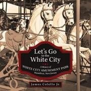 Let's Go to the White City: A History of White City Amusement Park, Hamilton, New Jersey, Paperback/James Colello Jr