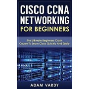 Cisco CCNA Networking for Beginners: The Ultimate Beginners Crash Course to Learn Cisco Quickly and Easily, Paperback/Adam Vardy