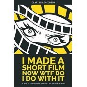 I Made A Short Film Now WTF Do I Do With It: A Guide to Film Festivals, Promotion, and Surviving the Ride, Paperback/Clarissa Jacobson
