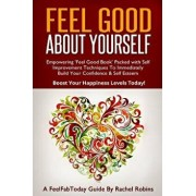 Feel Good about Yourself: Empowering 'feel Good Book' Packed with Self Improvement Techniques to Immediately Build Your Confidence & Self Esteem, Paperback/Rachel Robins