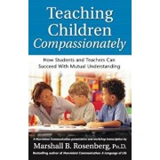Teaching Children Compassionately: How Students and Teachers Can Succeed with Mutual Understanding, Paperback/Marshall B. Rosenberg