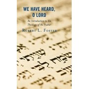 We Have Heard, O Lord: An Introduction to the Theology of the Psalter, Hardcover/Robert L. Foster