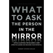 What to Ask the Person in the Mirror: Critical Questions for Becoming a More Effective Leader and Reaching Your Potential, Hardcover