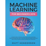 Machine Learning for Beginners 2019: The Ultimate Guide to Artificial Intelligence, Neural Networks, and Predictive Modelling (Data Mining Algorithms, Paperback/Matt Henderson