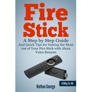 Fire Stick: A Step by Step Guide and Quick Tips for Getting the Most out of Your Fire Stick with Alexa Voice Remote, Paperback/Nathan George