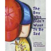 The Boy Who Didn't Want to Be Sad, Hardcover/Rob Goldblatt