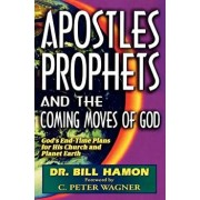 Apostles, Prophets and the Coming Moves of God: God's End-Time Plans for His Church and Planet Earth, Paperback/Bill Hamon