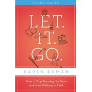 Let. It. Go.: How to Stop Running the Show and Start Walking in Faith, Paperback/Karen Ehman