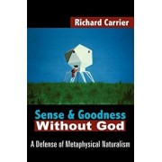 Sense and Goodness Without God: A Defense of Metaphysical Naturalism, Paperback/Richard Carrier