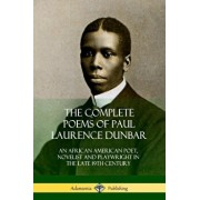 The Complete Poems of Paul Laurence Dunbar: An African American Poet, Novelist and Playwright in the Late 19th Century, Paperback/Paul Laurence Dunbar