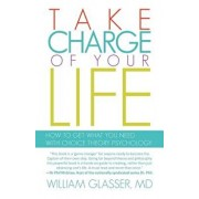Take Charge of Your Life: How to Get What You Need with Choice-Theory Psychology, Paperback/William Glasser MD