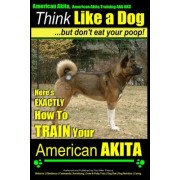 American Akita, American Akita Training AAA Akc Think Like a Dog But Don't Eat Your Poop!: Here's Exactly How to Train Your American Akita