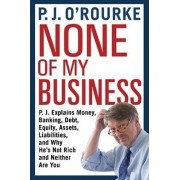None of My Business. P.J. Explains Money, Banking, Debt, Equity, Assets, Liabilities and Why He's Not Rich and Neither Are You, Paperback/P. J. O'Rourke