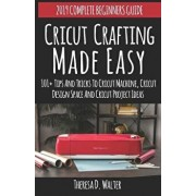 Cricut Crafting Made Easy: 101+tips and Tricks to Cricut Machine, Cricut Designspace and Cricut Project Ideas (Complete Beginners Guide), Paperback/Theresa D. Walter