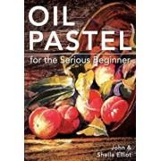 Oil Pastel for the Serious Beginner: Basic Lessons in Becoming a Good Painter, Paperback/John Elliot