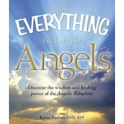 The Everything Guide to Angels: Discover the Wisdom and Healing Power of the Angelic Kingdom, Paperback/Karen Paolino