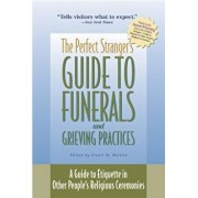The Perfect Stranger's Guide to Funerals and Grieving Practices: A Guide to Etiquette in Other People's Religious Ceremonies, Paperback/Stuart M. Matlins