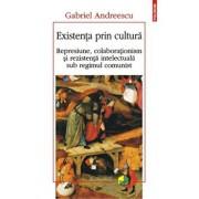 Existenta prin cultura. Represiune, colaborationism si rezistenta intelectuala sub regimul comunist/Gabriel Andreescu