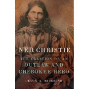 Ned Christie: The Creation of an Outlaw and Cherokee Hero, Hardcover
