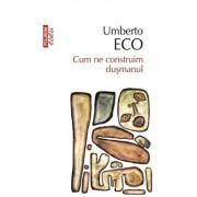 Cum ne construim dusmanul. Ed. 2017/Umberto Eco