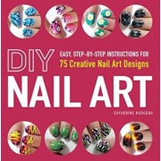 DIY Nail Art: Easy, Step-By-Step Instructions for 75 Creative Nail Art Designs, Paperback/Catherine Rodgers