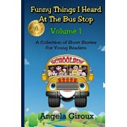 Funny Things I Heard at the Bus Stop: Volume 1: A Collection of Short Stories for Young Readers, Paperback/Angela Giroux