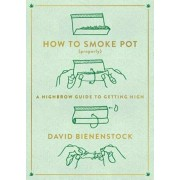 How to Smoke Pot (Properly): A Highbrow Guide to Getting High, Paperback/David Bienenstock