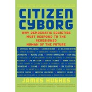 Citizen Cyborg: Why Democratic Societies Must Respond to the Redesigned Human of the Future