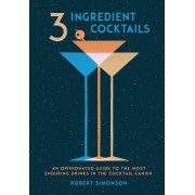 3-Ingredient Cocktails: An Opinionated Guide to the Most Enduring Drinks in the Cocktail Canon, Hardcover