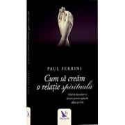 Cum sa cream o relatie spirituala editie revizuita/Paul Ferrini